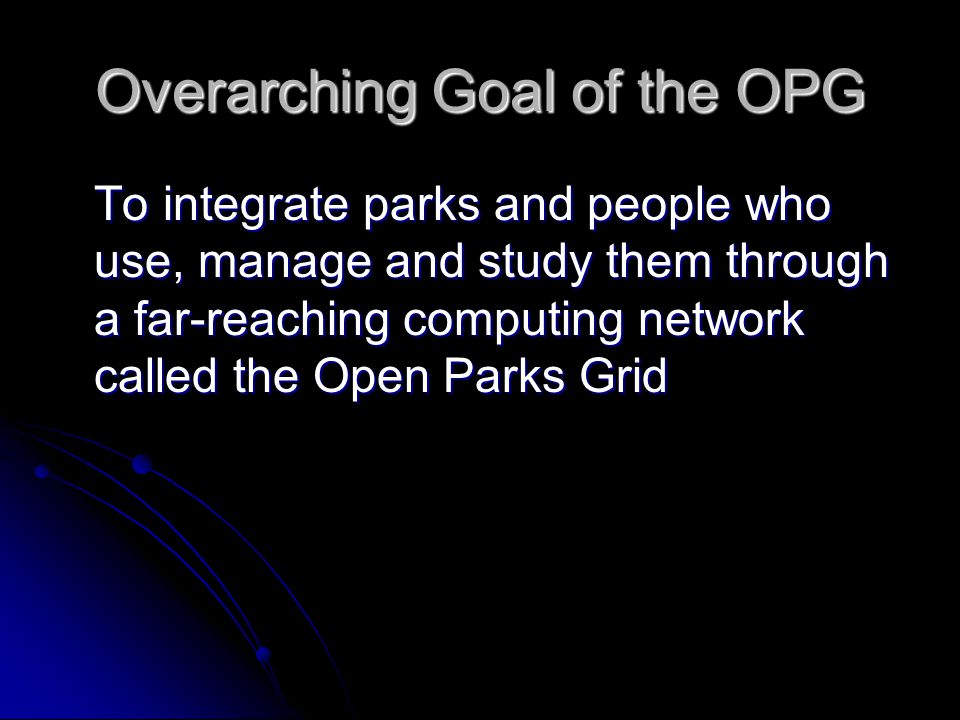Overarching Goal of the OPG To integrate parks and people who use, manage and study them through a far-reaching computing network called the Open Parks Grid