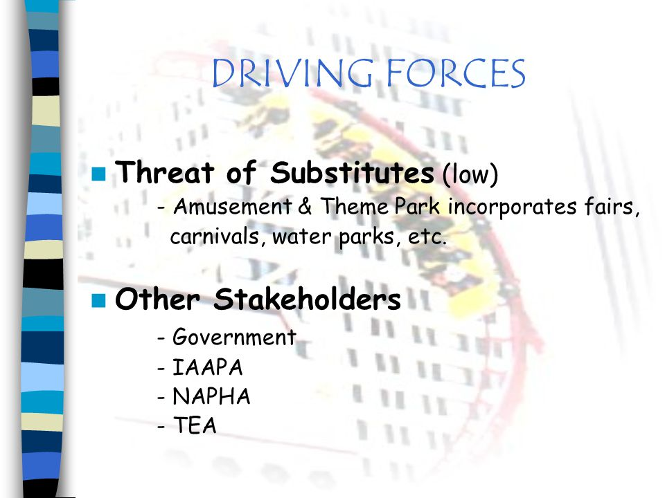 DRIVING FORCES Threat of Substitutes (low) - Amusement & Theme Park incorporates fairs, carnivals, water parks, etc. Other Stakeholders - Government -