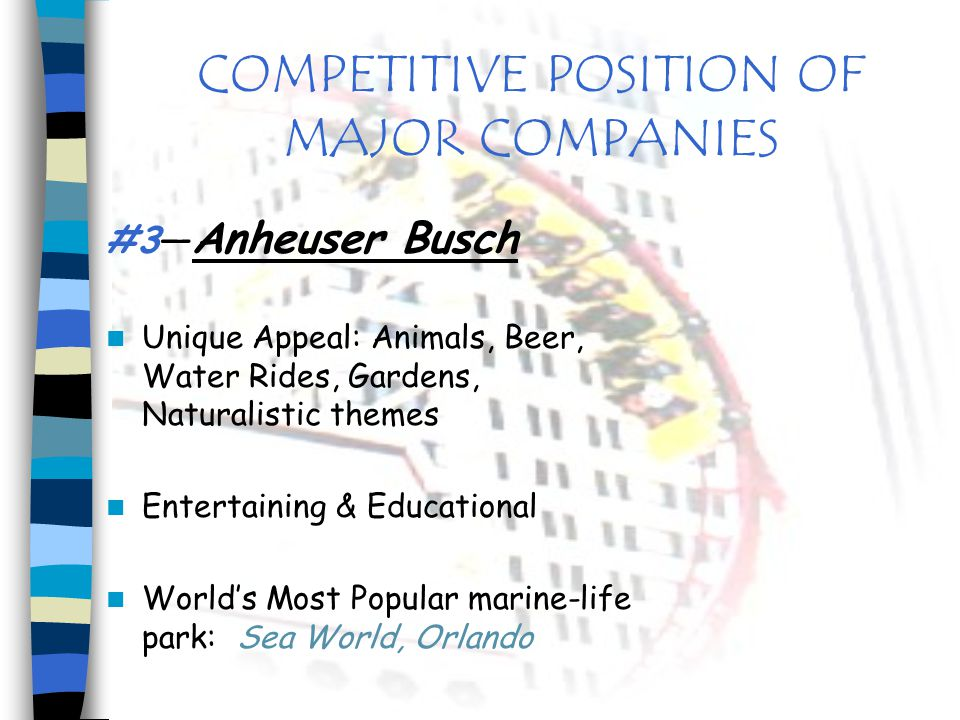 COMPETITIVE POSITION OF MAJOR COMPANIES #3 Anheuser Busch Unique Appeal: Animals, Beer, Water Rides, Gardens, Naturalistic themes Entertaining & Educa