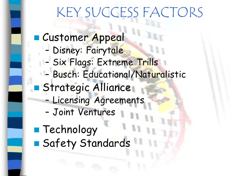 KEY SUCCESS FACTORS Customer Appeal –Disney: Fairytale –Six Flags: Extreme Trills –Busch: Educational/Naturalistic Strategic Alliance –Licensing Agree
