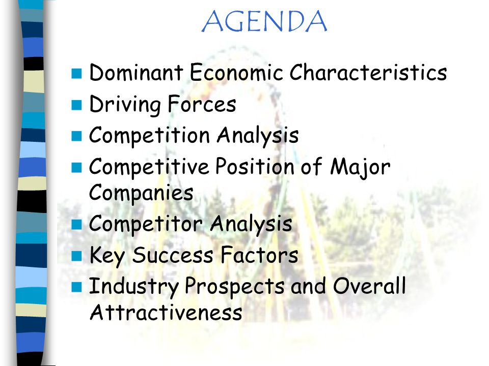 AGENDA Dominant Economic Characteristics Driving Forces Competition Analysis Competitive Position of Major Companies Competitor Analysis Key Success F