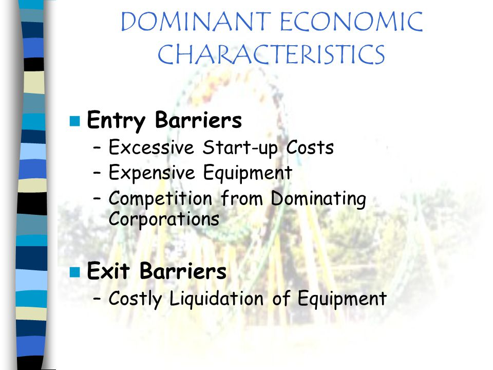 DOMINANT ECONOMIC CHARACTERISTICS Entry Barriers –Excessive Start-up Costs –Expensive Equipment –Competition from Dominating Corporations Exit Barrier