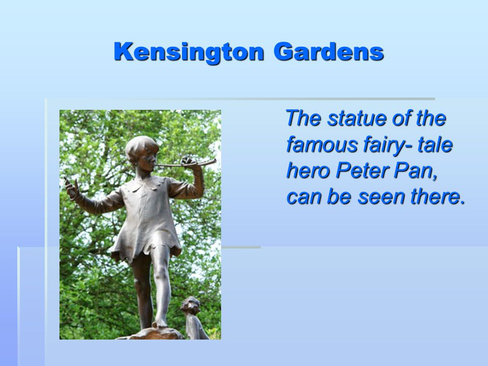 Kensington Gardens The statue of the famous fairy- tale hero Peter Pan, can be seen there.