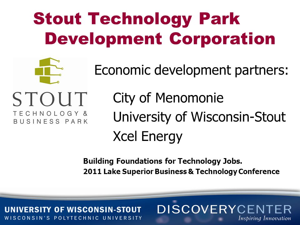 Stout Technology Park Development Corporation Economic development partners: City of Menomonie University of Wisconsin-Stout Xcel Energy Building Foundations for Technology Jobs.