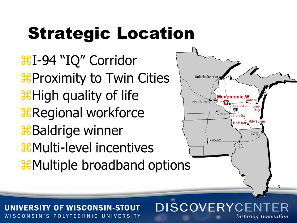 Strategic Location zI-94 IQ Corridor zProximity to Twin Cities zHigh quality of life zRegional workforce zBaldrige winner zMulti-level incentives zMultiple broadband options 3