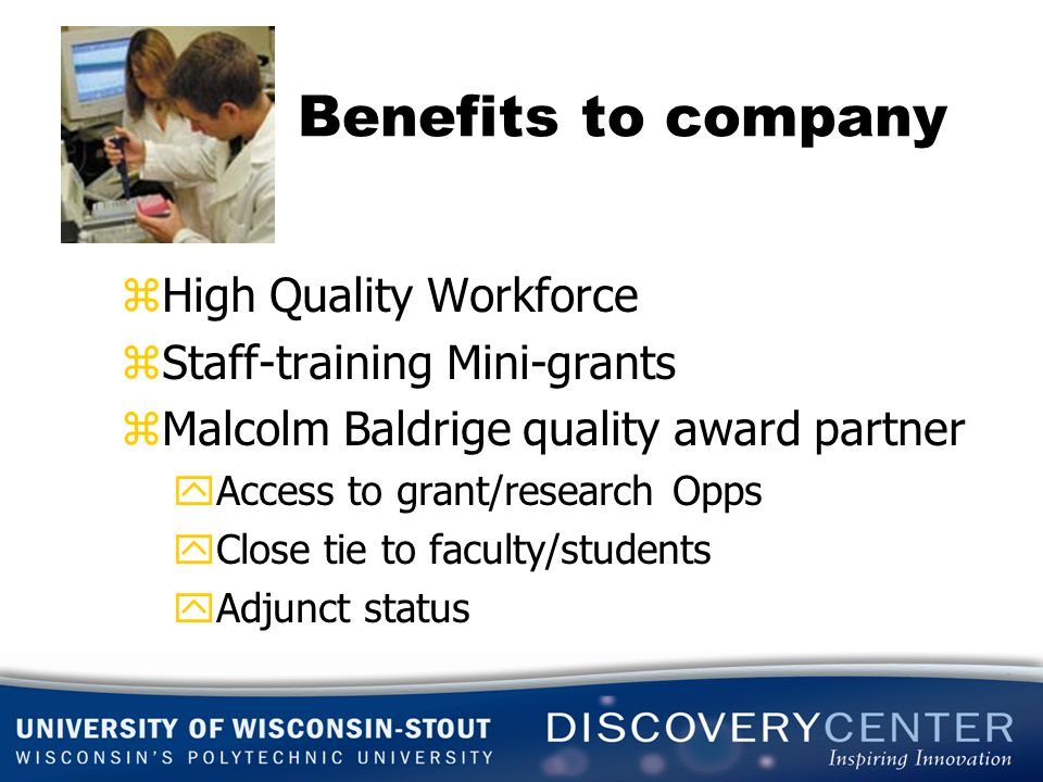 Benefits to company zHigh Quality Workforce zStaff-training Mini-grants zMalcolm Baldrige quality award partner yAccess to grant/research Opps yClose tie to faculty/students yAdjunct status