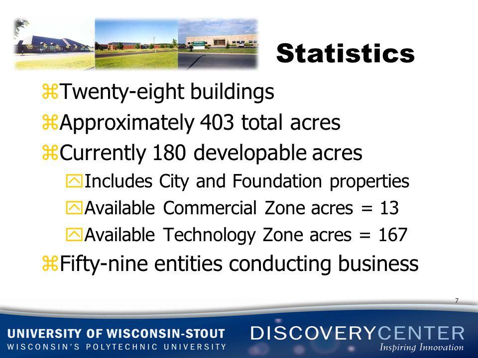 Statistics zTwenty-eight buildings zApproximately 403 total acres zCurrently 180 developable acres yIncludes City and Foundation properties yAvailable Commercial Zone acres = 13 yAvailable Technology Zone acres = 167 zFifty-nine entities conducting business 7