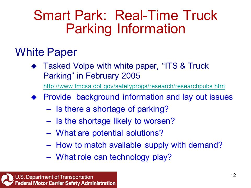 12 Smart Park: Real-Time Truck Parking Information White Paper Tasked Volpe with white paper, ITS & Truck Parking in February 2005 http://www.fmcsa.dot.gov/safetyprogs/research/researchpubs.htm Provide background information and lay out issues –Is there a shortage of parking.