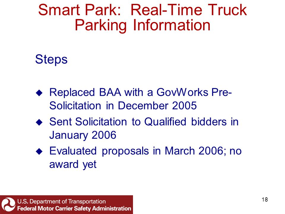 18 Smart Park: Real-Time Truck Parking Information Steps Replaced BAA with a GovWorks Pre- Solicitation in December 2005 Sent Solicitation to Qualified bidders in January 2006 Evaluated proposals in March 2006; no award yet