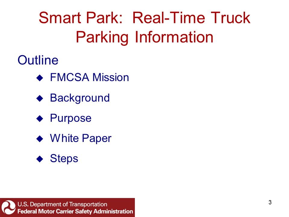 4 Smart Park: Real-Time Truck Parking Information Mission: To reduce the number and severity of commercial vehicle (truck and motorcoach) crashes and enhance the efficiency of these vehicle operations