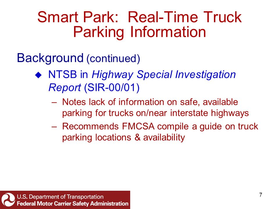 8 Smart Park: Real-Time Truck Parking Information Background (continued) FHWA in Congressionally-mandated Study of Adequacy of Commercial Truck Parking Facilities (FHWA-RD-01-158) –Notes adequate parking, but spaces are not where the demand is –Recommends ITS deployment to provide parking information