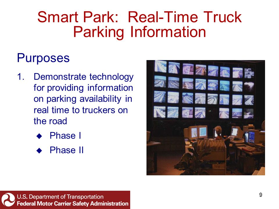 9 Smart Park: Real-Time Truck Parking Information Purposes 1.Demonstrate technology for providing information on parking availability in real time to truckers on the road Phase I Phase II