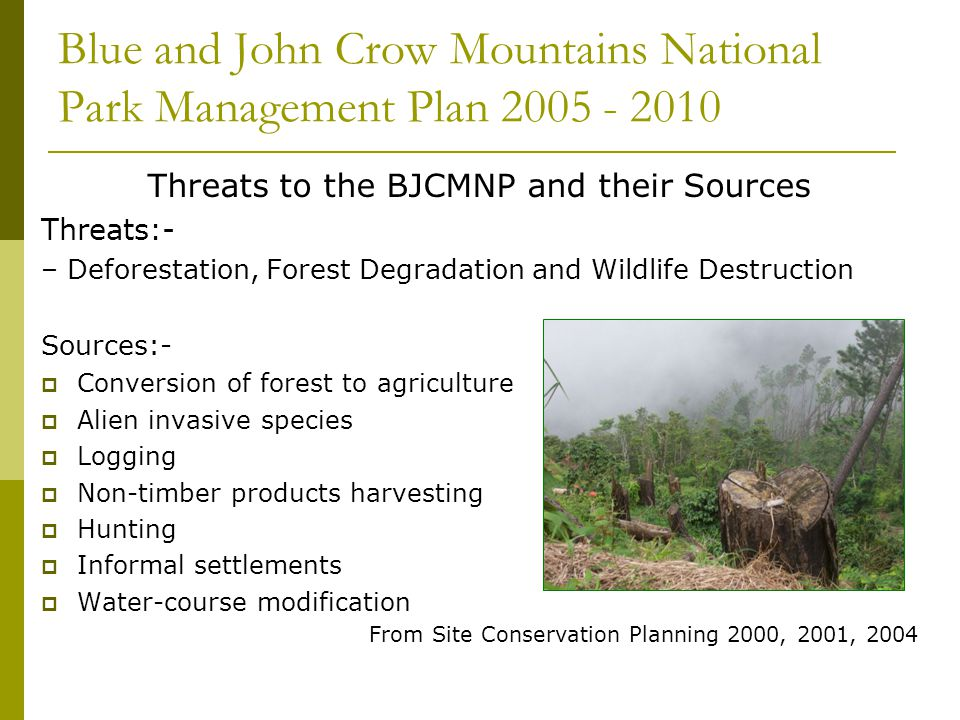 Blue and John Crow Mountains National Park Management Plan 2005 - 2010 Threats to the BJCMNP and their Sources Threats:- – Deforestation, Forest Degradation and Wildlife Destruction Sources:- Conversion of forest to agriculture Alien invasive species Logging Non-timber products harvesting Hunting Informal settlements Water-course modification From Site Conservation Planning 2000, 2001, 2004