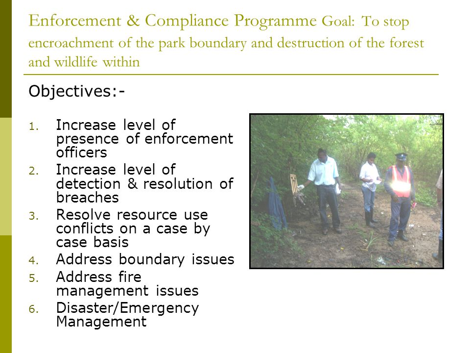 Enforcement & Compliance Programme Goal: To stop encroachment of the park boundary and destruction of the forest and wildlife within Objectives:- 1. I