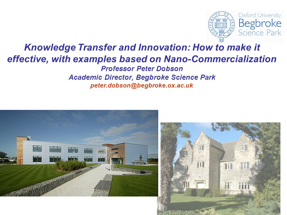 Knowledge Transfer and Innovation: How to make it effective, with examples based on Nano-Commercialization Professor Peter Dobson Academic Director, Begbroke Science Park peter.dobson@begbroke.ox.ac.uk
