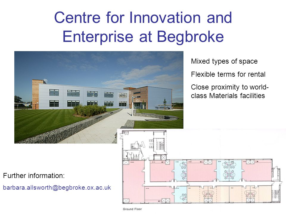 Centre for Innovation and Enterprise at Begbroke Mixed types of space Flexible terms for rental Close proximity to world- class Materials facilities Further information: barbara.allsworth@begbroke.ox.ac.uk