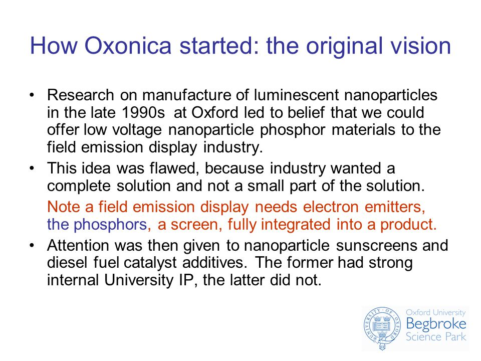 How Oxonica started: the original vision Research on manufacture of luminescent nanoparticles in the late 1990s at Oxford led to belief that we could offer low voltage nanoparticle phosphor materials to the field emission display industry.