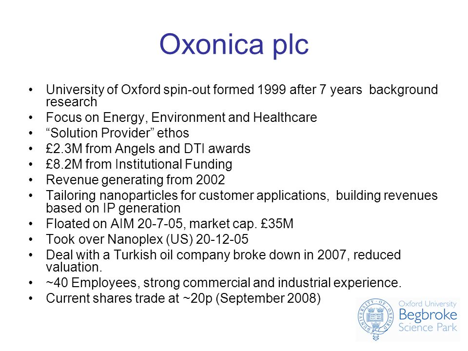 Oxonica plc University of Oxford spin-out formed 1999 after 7 years background research Focus on Energy, Environment and Healthcare Solution Provider ethos £2.3M from Angels and DTI awards £8.2M from Institutional Funding Revenue generating from 2002 Tailoring nanoparticles for customer applications, building revenues based on IP generation Floated on AIM 20-7-05, market cap.