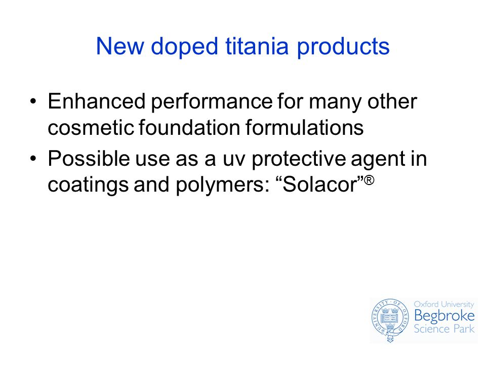 New doped titania products Enhanced performance for many other cosmetic foundation formulations Possible use as a uv protective agent in coatings and polymers: Solacor ®