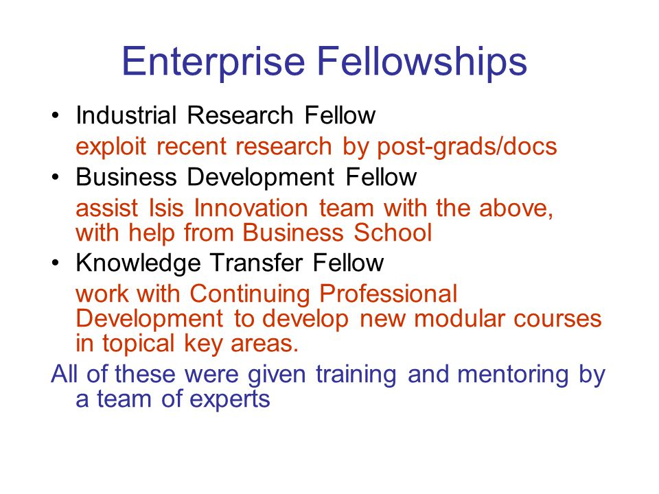 Enterprise Fellowships Industrial Research Fellow exploit recent research by post-grads/docs Business Development Fellow assist Isis Innovation team with the above, with help from Business School Knowledge Transfer Fellow work with Continuing Professional Development to develop new modular courses in topical key areas.