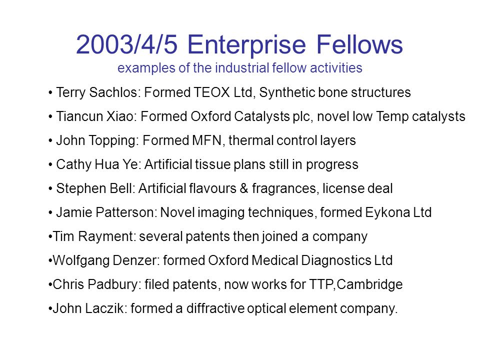 2003/4/5 Enterprise Fellows examples of the industrial fellow activities Terry Sachlos: Formed TEOX Ltd, Synthetic bone structures Tiancun Xiao: Formed Oxford Catalysts plc, novel low Temp catalysts John Topping: Formed MFN, thermal control layers Cathy Hua Ye: Artificial tissue plans still in progress Stephen Bell: Artificial flavours & fragrances, license deal Jamie Patterson: Novel imaging techniques, formed Eykona Ltd Tim Rayment: several patents then joined a company Wolfgang Denzer: formed Oxford Medical Diagnostics Ltd Chris Padbury: filed patents, now works for TTP,Cambridge John Laczik: formed a diffractive optical element company.