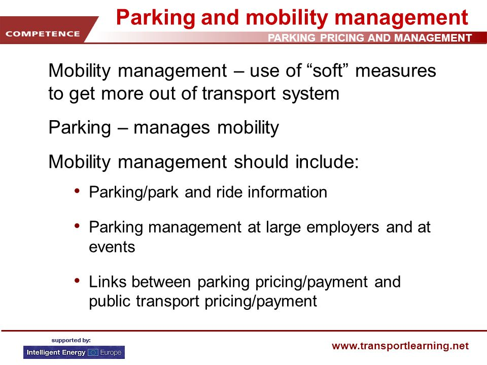 PARKING PRICING AND MANAGEMENT www.transportlearning.net Parking and mobility management Mobility management – use of soft measures to get more out of transport system Parking – manages mobility Mobility management should include: Parking/park and ride information Parking management at large employers and at events Links between parking pricing/payment and public transport pricing/payment