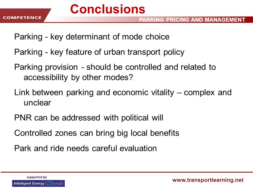 PARKING PRICING AND MANAGEMENT www.transportlearning.net Conclusions Parking - key determinant of mode choice Parking - key feature of urban transport policy Parking provision - should be controlled and related to accessibility by other modes.