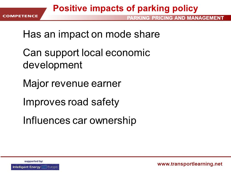 PARKING PRICING AND MANAGEMENT www.transportlearning.net Positive impacts of parking policy Has an impact on mode share Can support local economic development Major revenue earner Improves road safety Influences car ownership