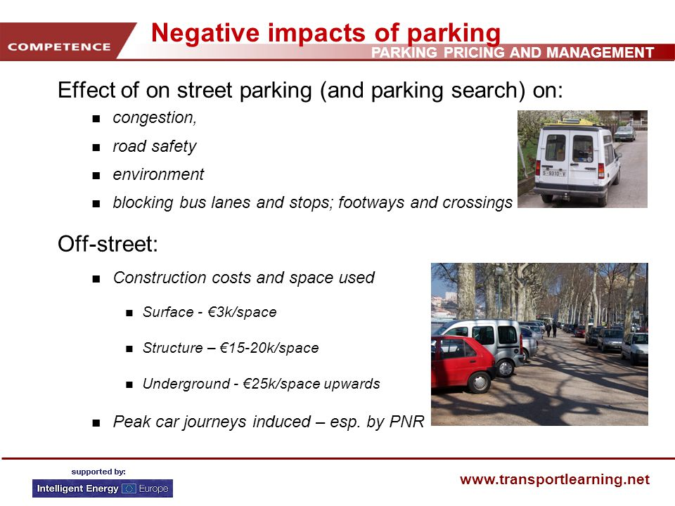 PARKING PRICING AND MANAGEMENT www.transportlearning.net Negative impacts of parking Effect of on street parking (and parking search) on: n congestion, n road safety n environment n blocking bus lanes and stops; footways and crossings Off-street: n Construction costs and space used n Surface - 3k/space n Structure – 15-20k/space n Underground - 25k/space upwards n Peak car journeys induced – esp.