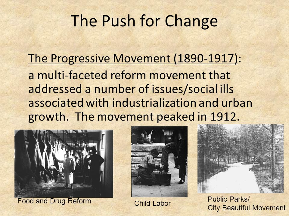 The Push for Change The Progressive Movement (1890-1917): a multi-faceted reform movement that addressed a number of issues/social ills associated with industrialization and urban growth.