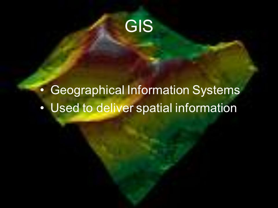 GIS Geographical Information Systems Used to deliver spatial information