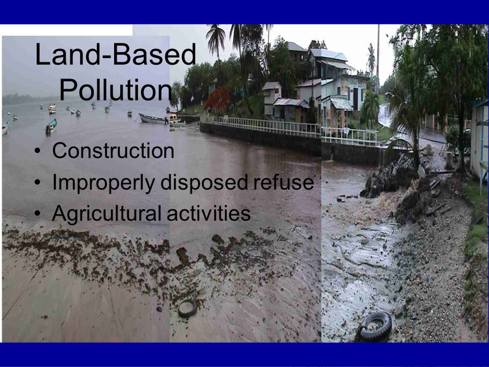 Land-Based Pollution Construction Improperly disposed refuse Agricultural activities