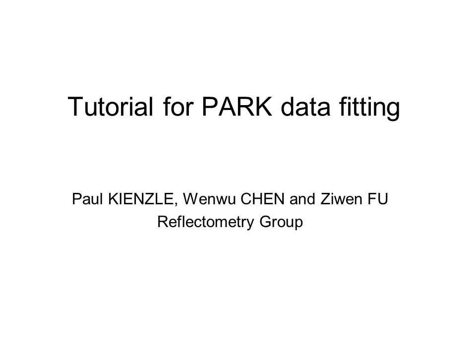 Tutorial for PARK data fitting Paul KIENZLE, Wenwu CHEN and Ziwen FU Reflectometry Group