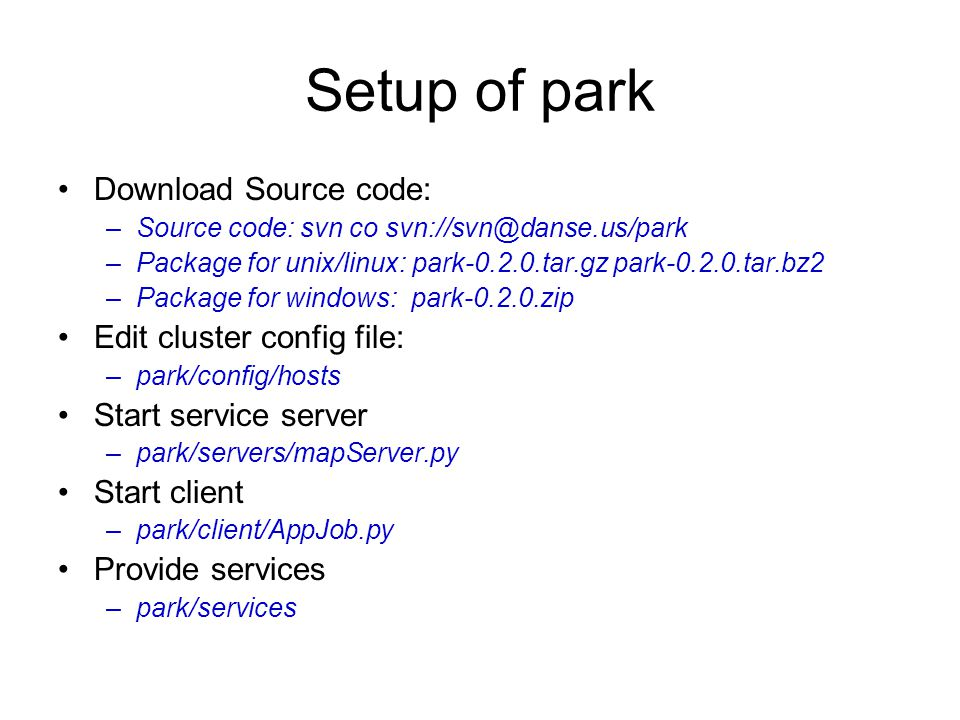 Setup of park Download Source code: –Source code: svn co –Package for unix/linux: park tar.gz park tar.bz2 –Package for windows: park zip Edit cluster config file: –park/config/hosts Start service server –park/servers/mapServer.py Start client –park/client/AppJob.py Provide services –park/services