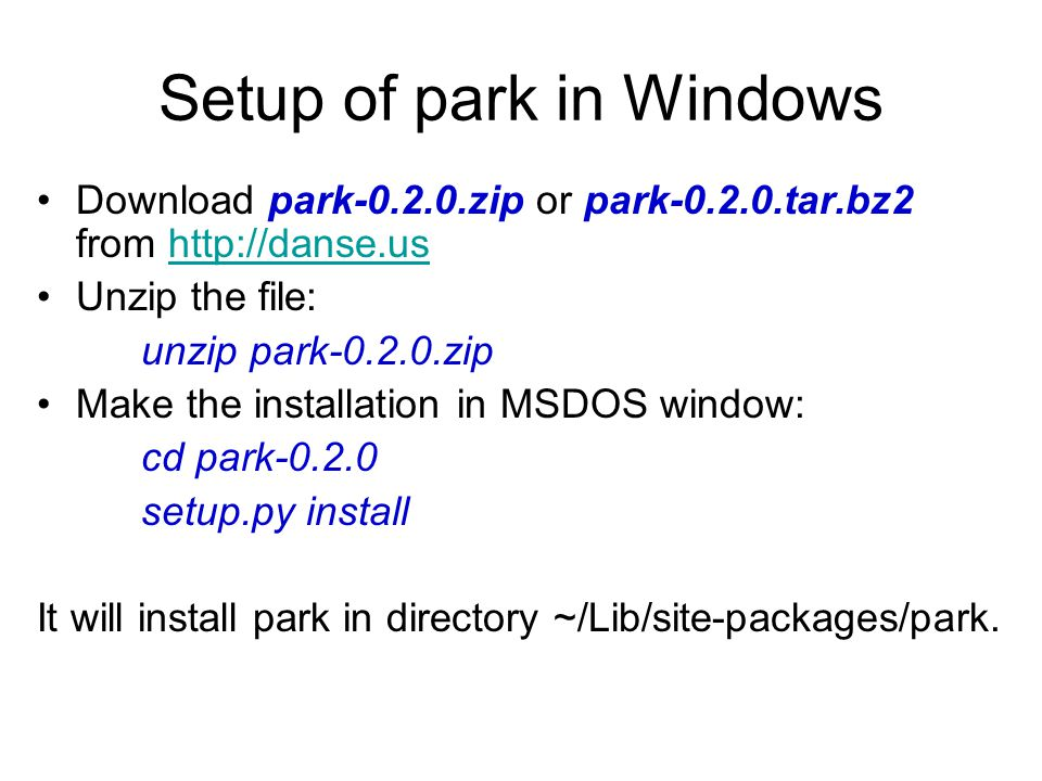 Setup of park in Windows Download park-0.2.0.zip or park-0.2.0.tar.bz2 from http://danse.ushttp://danse.us Unzip the file: unzip park-0.2.0.zip Make the installation in MSDOS window: cd park-0.2.0 setup.py install It will install park in directory ~/Lib/site-packages/park.