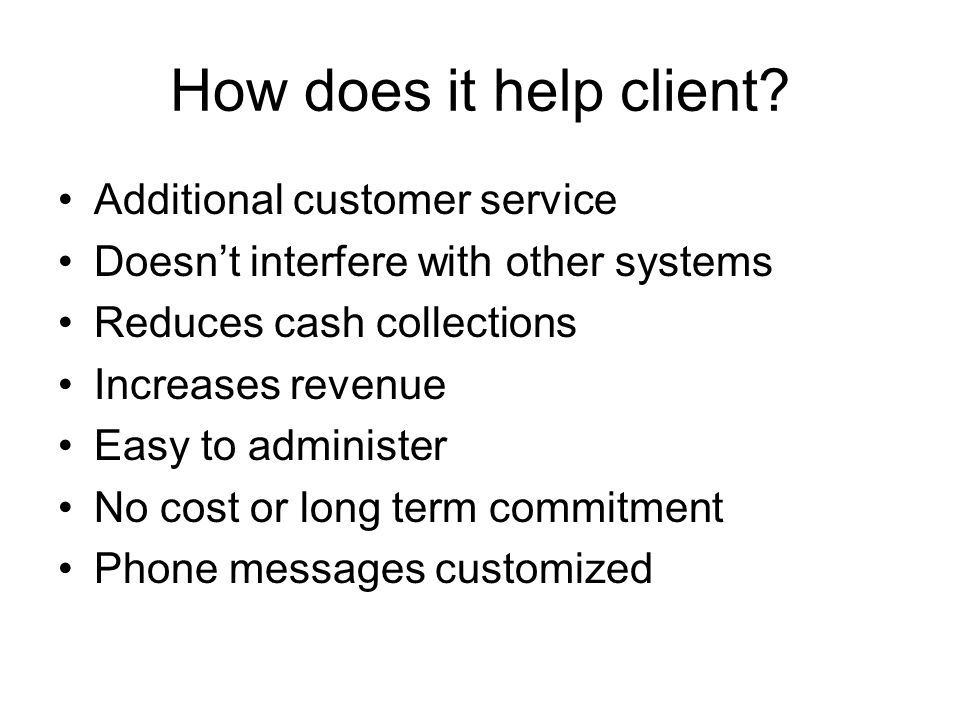 How does it help client? Additional customer service Doesnt interfere with other systems Reduces cash collections Increases revenue Easy to administer
