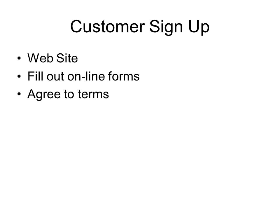 Customer Sign Up Web Site Fill out on-line forms Agree to terms