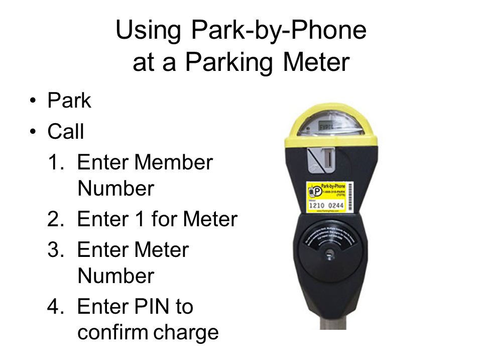 Using Park-by-Phone at a Parking Meter Park Call 1. Enter Member Number 2. Enter 1 for Meter 3. Enter Meter Number 4. Enter PIN to confirm charge