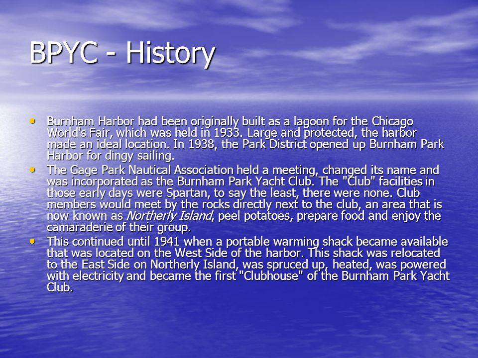 BPYC - History Burnham Harbor had been originally built as a lagoon for the Chicago World's Fair, which was held in 1933. Large and protected, the har