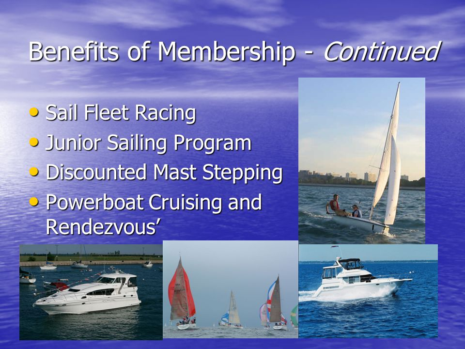 Benefits of Membership - Continued Sail Fleet Racing Sail Fleet Racing Junior Sailing Program Junior Sailing Program Discounted Mast Stepping Discount