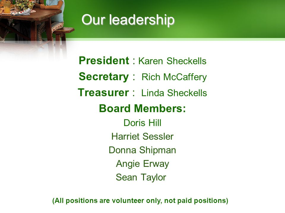 President : Karen Sheckells Secretary : Rich McCaffery Treasurer : Linda Sheckells Board Members: Doris Hill Harriet Sessler Donna Shipman Angie Erway Sean Taylor Our leadership (All positions are volunteer only, not paid positions)