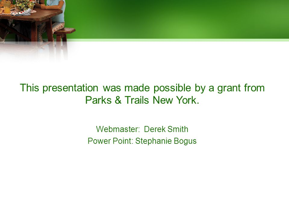 This presentation was made possible by a grant from Parks & Trails New York. Webmaster: Derek Smith Power Point: Stephanie Bogus