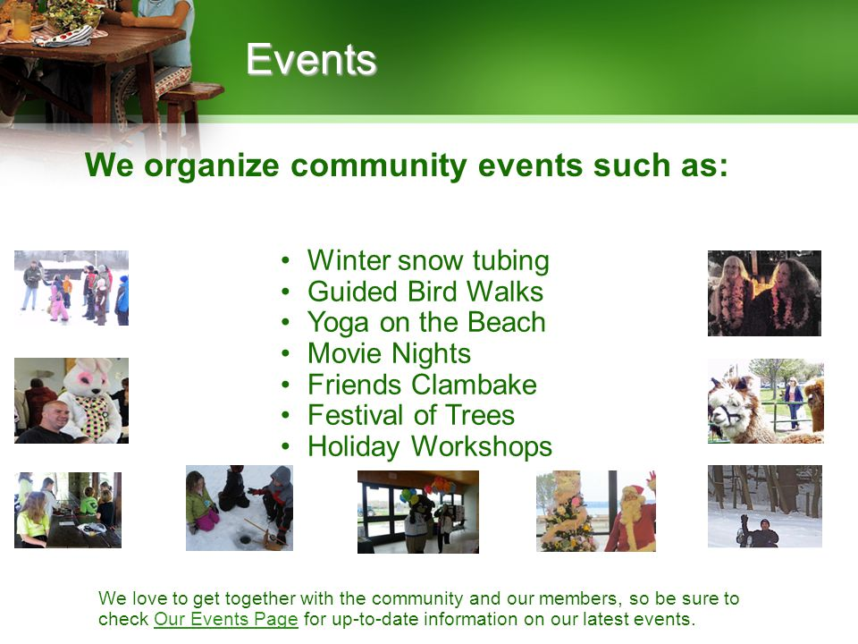 We organize community events such as: Events Winter snow tubing Guided Bird Walks Yoga on the Beach Movie Nights Friends Clambake Festival of Trees Ho