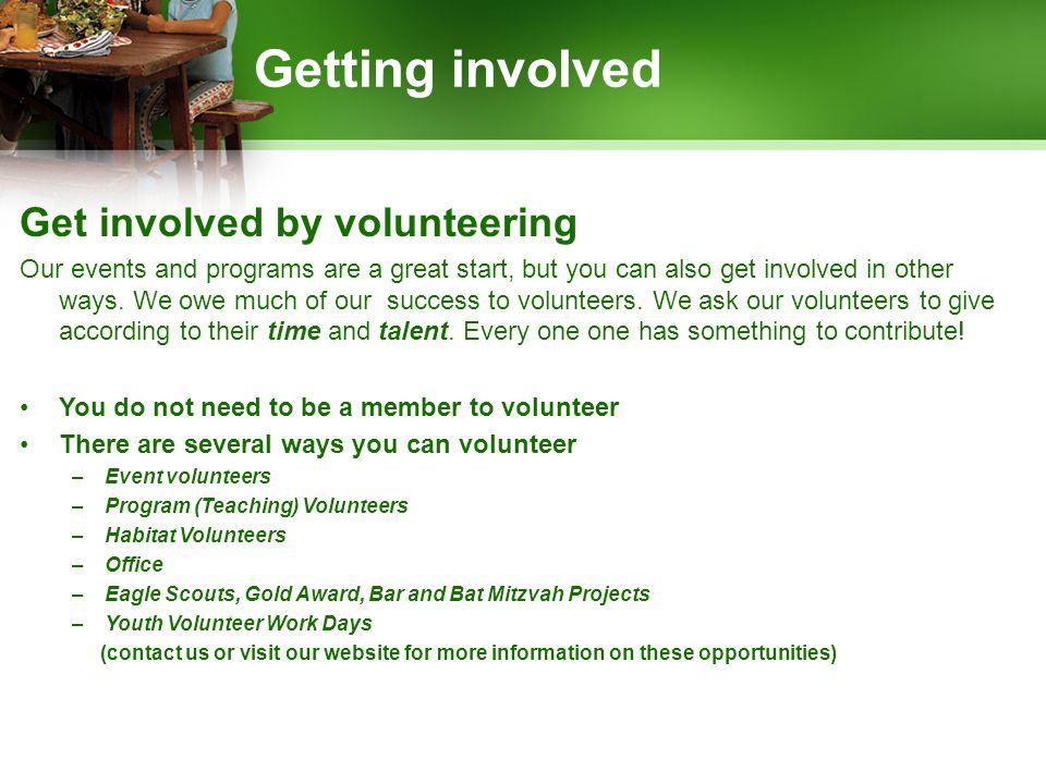 Getting involved Get involved by volunteering Our events and programs are a great start, but you can also get involved in other ways.