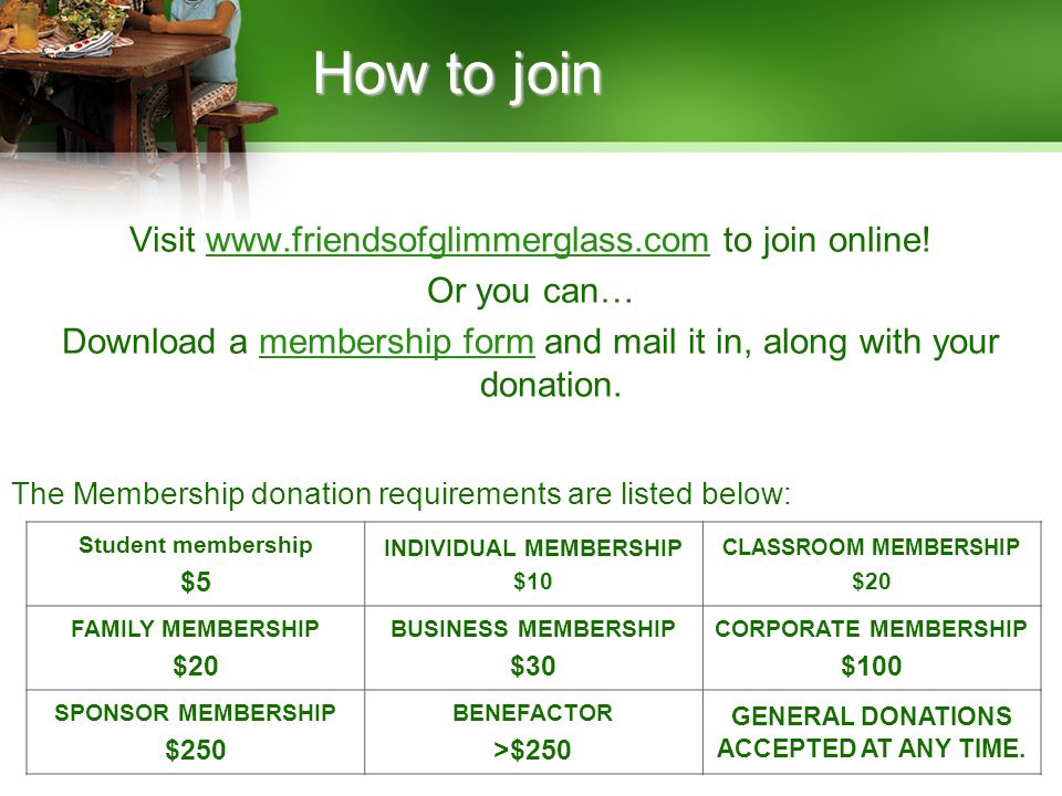 How to join Visit www.friendsofglimmerglass.com to join online!www.friendsofglimmerglass.com Or you can… Download a membership form and mail it in, along with your donation.membership form The Membership donation requirements are listed below: Student membership $5 INDIVIDUAL MEMBERSHIP $10 CLASSROOM MEMBERSHIP $20 FAMILY MEMBERSHIP $20 BUSINESS MEMBERSHIP $30 CORPORATE MEMBERSHIP $100 SPONSOR MEMBERSHIP $250 BENEFACTOR >$250 GENERAL DONATIONS ACCEPTED AT ANY TIME.
