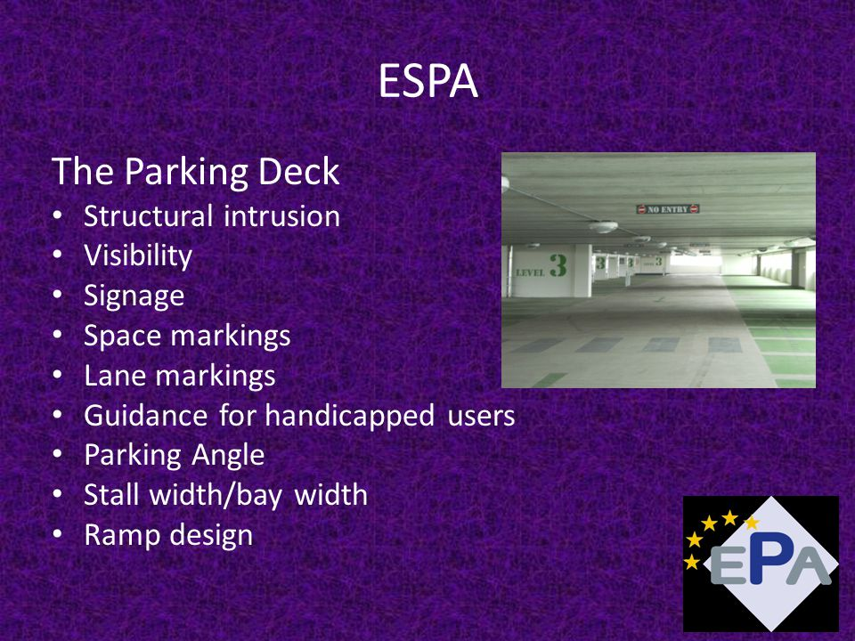 ESPA The Parking Deck Structural intrusion Visibility Signage Space markings Lane markings Guidance for handicapped users Parking Angle Stall width/bay width Ramp design