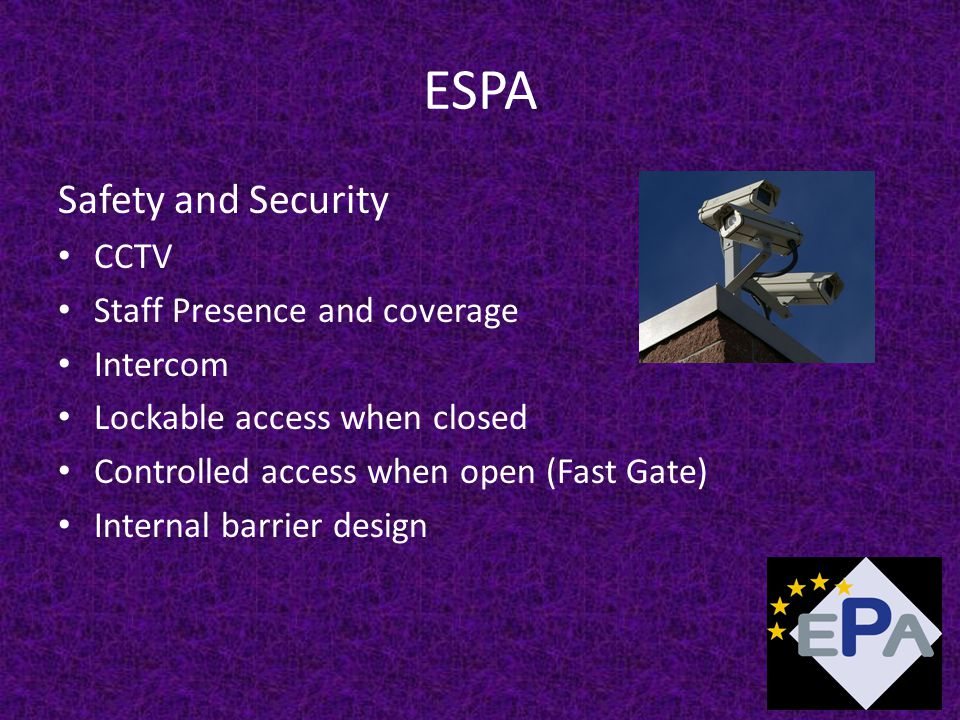 ESPA Safety and Security CCTV Staff Presence and coverage Intercom Lockable access when closed Controlled access when open (Fast Gate) Internal barrier design