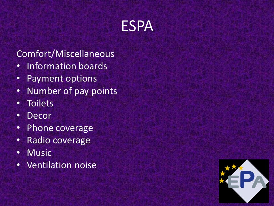 ESPA Comfort/Miscellaneous Information boards Payment options Number of pay points Toilets Decor Phone coverage Radio coverage Music Ventilation noise