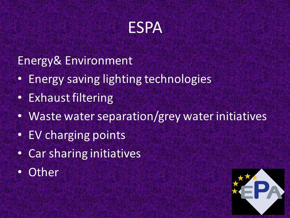 ESPA Energy& Environment Energy saving lighting technologies Exhaust filtering Waste water separation/grey water initiatives EV charging points Car sharing initiatives Other