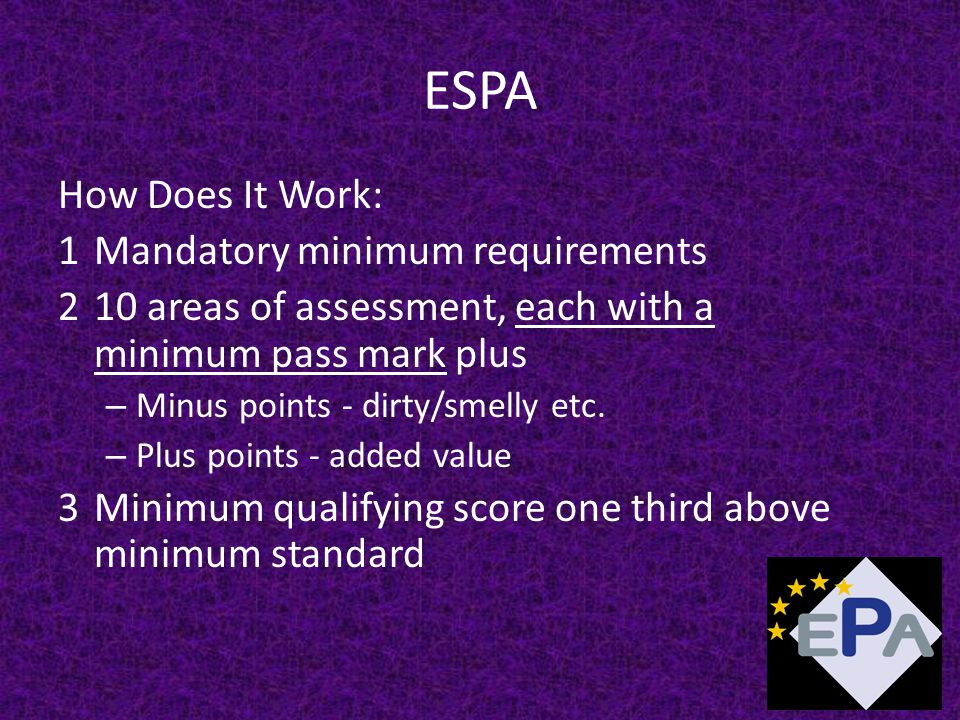 ESPA How Does It Work: 1Mandatory minimum requirements 210 areas of assessment, each with a minimum pass mark plus – Minus points - dirty/smelly etc.